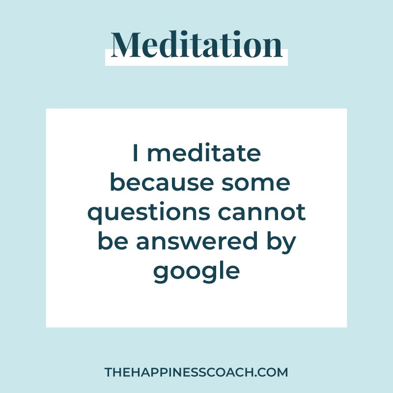 I meditate because some questions cannot be answered by google