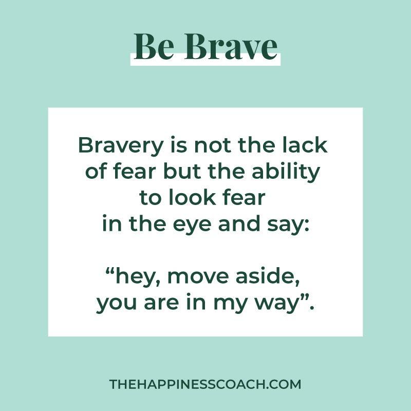 Be brave quote : bravery is not the lack of fear but the ability to look fear in the eye and say, hey move aside, you are in my way