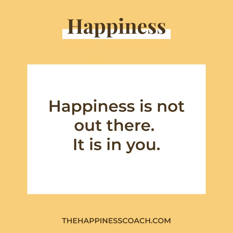 Happiness is not out there. It is in you.