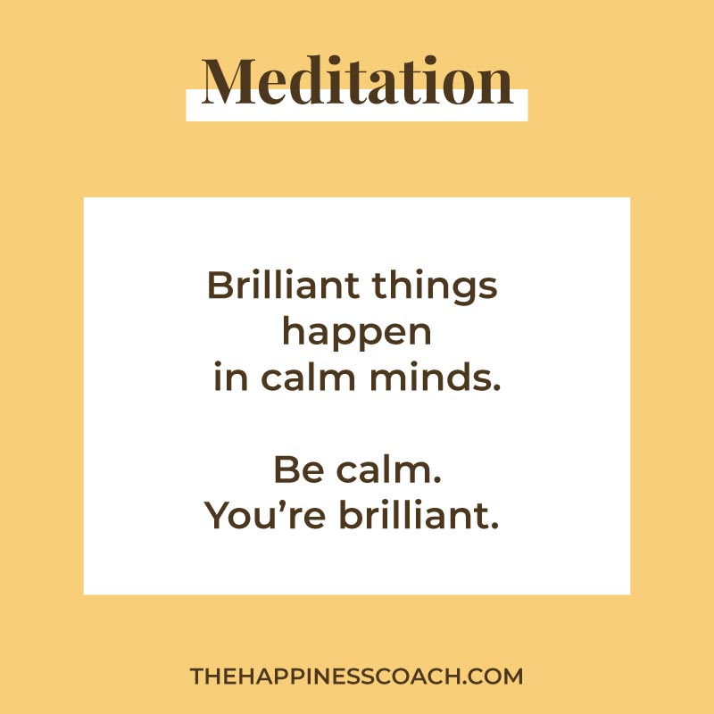 Brilliant things happen in calm minds. Be calm. you're brilliant.