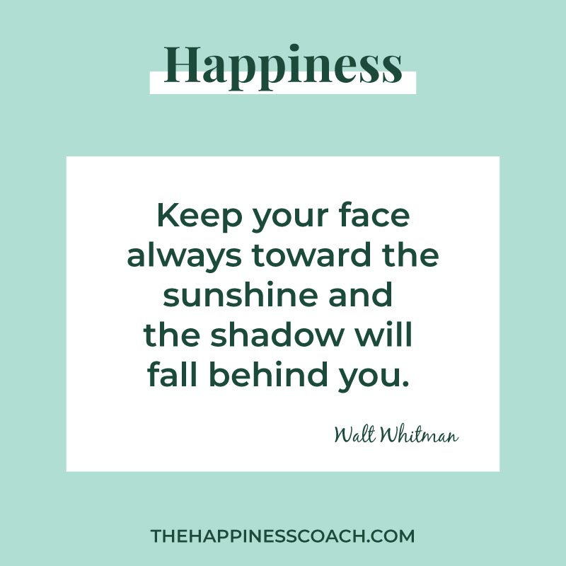 keep your face always toward the sunshine and the shadow will fall behind you